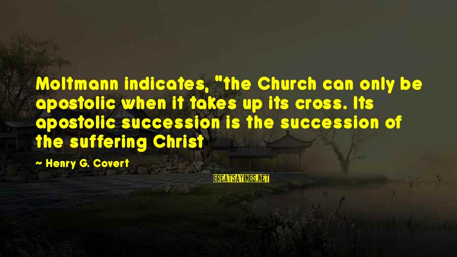 """Moltmann Sayings By Henry G. Covert: Moltmann indicates, """"the Church can only be apostolic when it takes up its cross. Its"""