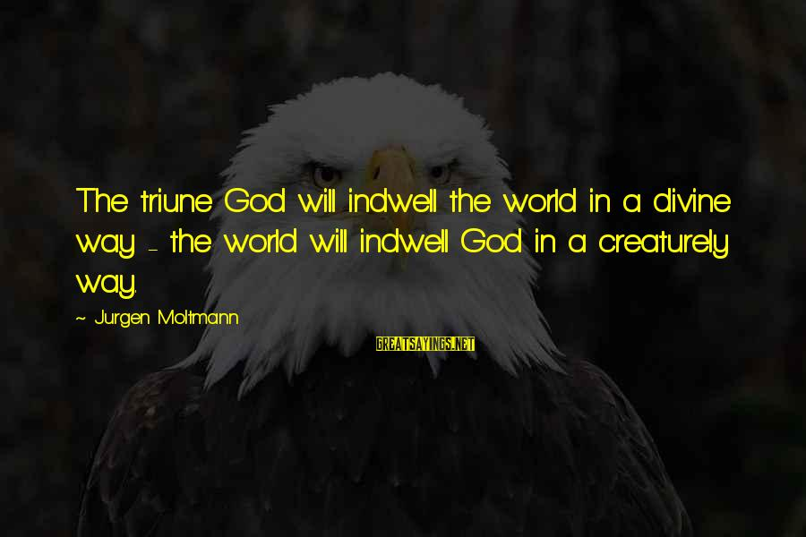 Moltmann Sayings By Jurgen Moltmann: The triune God will indwell the world in a divine way - the world will