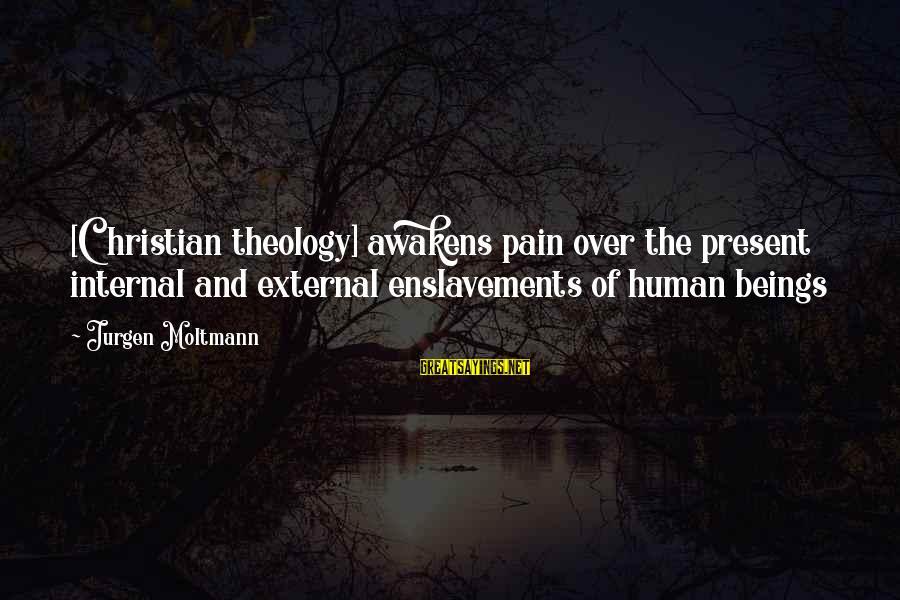 Moltmann Sayings By Jurgen Moltmann: [Christian theology] awakens pain over the present internal and external enslavements of human beings