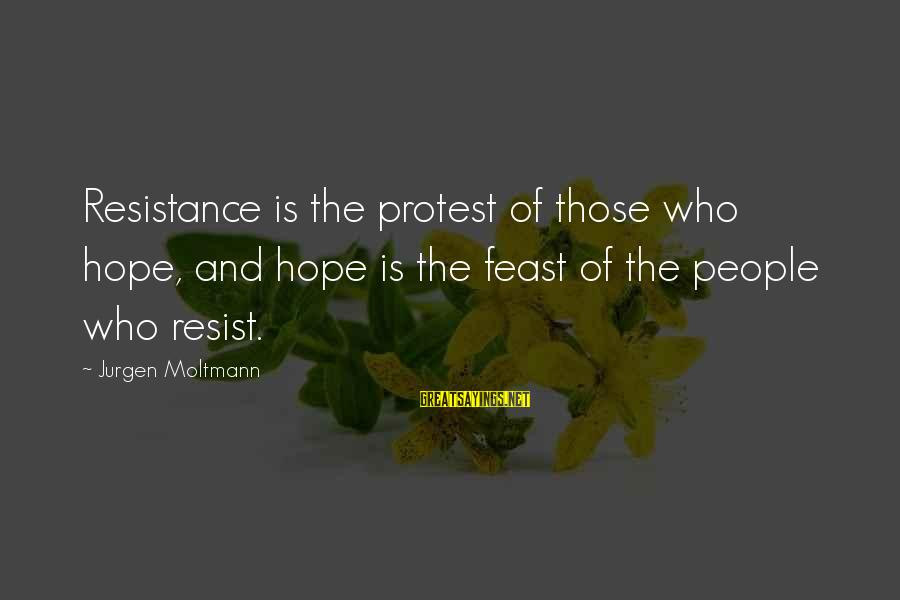 Moltmann Sayings By Jurgen Moltmann: Resistance is the protest of those who hope, and hope is the feast of the