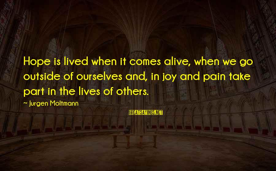 Moltmann Sayings By Jurgen Moltmann: Hope is lived when it comes alive, when we go outside of ourselves and, in