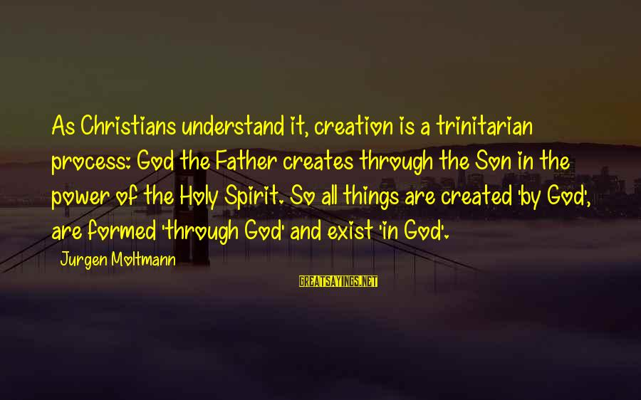 Moltmann Sayings By Jurgen Moltmann: As Christians understand it, creation is a trinitarian process: God the Father creates through the