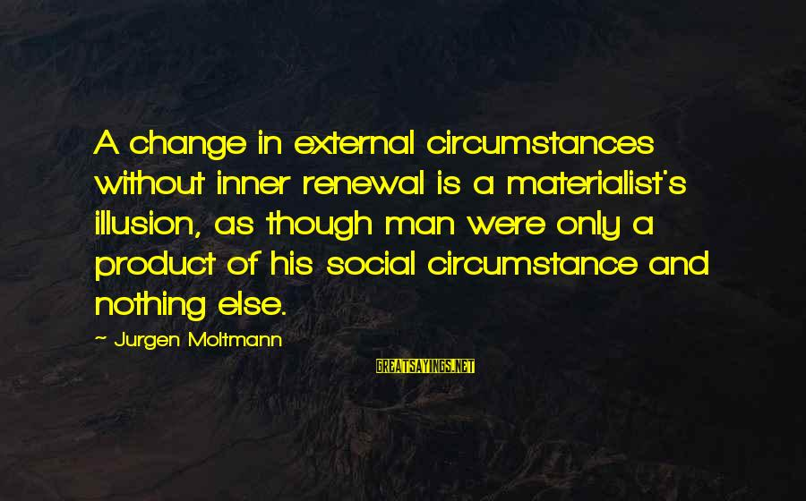 Moltmann Sayings By Jurgen Moltmann: A change in external circumstances without inner renewal is a materialist's illusion, as though man