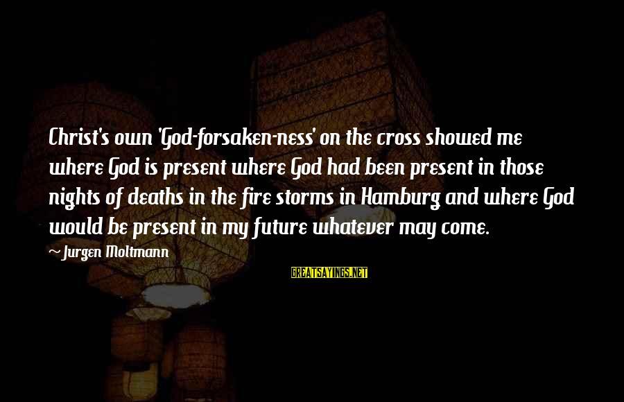 Moltmann Sayings By Jurgen Moltmann: Christ's own 'God-forsaken-ness' on the cross showed me where God is present where God had