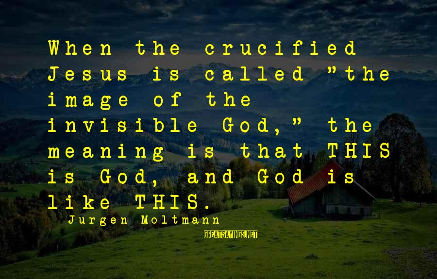"""Moltmann Sayings By Jurgen Moltmann: When the crucified Jesus is called """"the image of the invisible God,"""" the meaning is"""