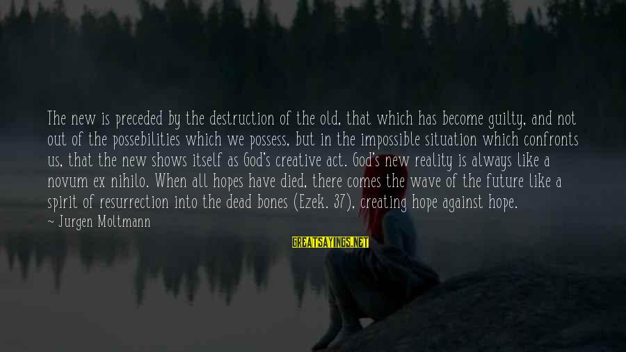 Moltmann Sayings By Jurgen Moltmann: The new is preceded by the destruction of the old, that which has become guilty,