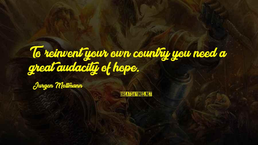 Moltmann Sayings By Jurgen Moltmann: To reinvent your own country you need a great audacity of hope.