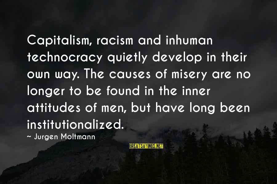 Moltmann Sayings By Jurgen Moltmann: Capitalism, racism and inhuman technocracy quietly develop in their own way. The causes of misery