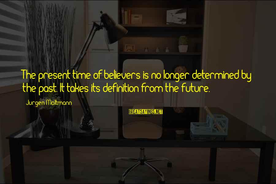 Moltmann Sayings By Jurgen Moltmann: The present time of believers is no longer determined by the past. It takes its