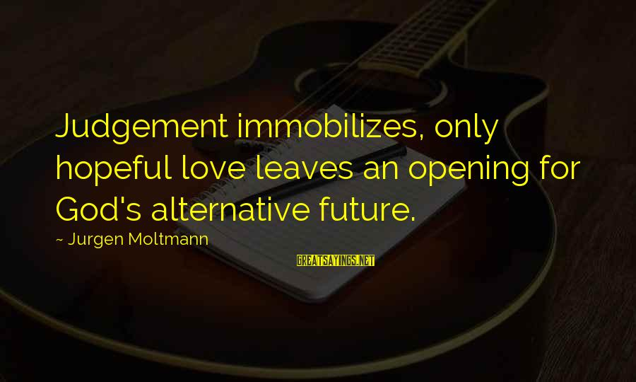Moltmann Sayings By Jurgen Moltmann: Judgement immobilizes, only hopeful love leaves an opening for God's alternative future.