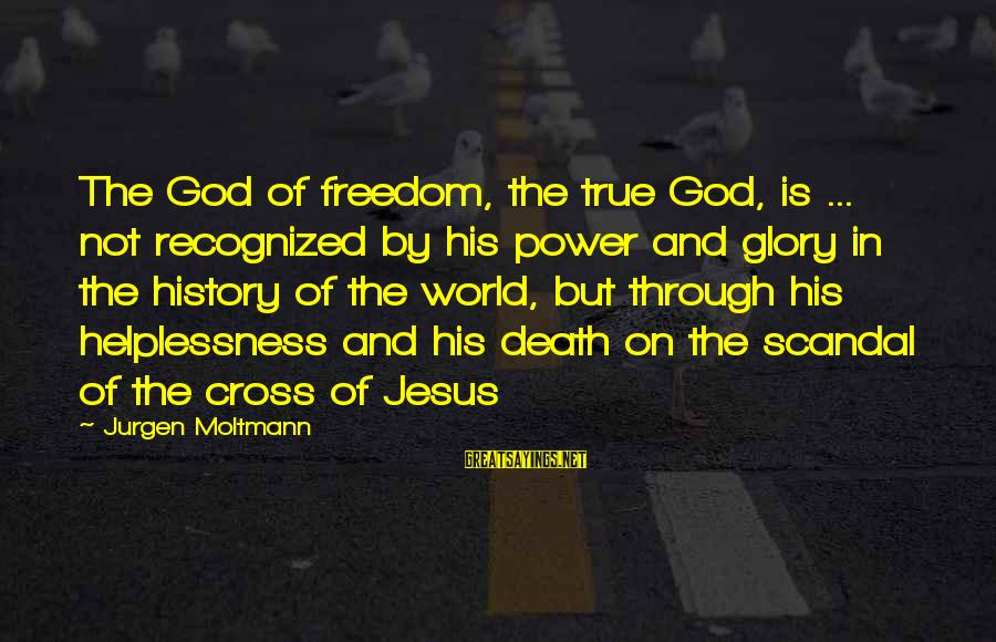 Moltmann Sayings By Jurgen Moltmann: The God of freedom, the true God, is ... not recognized by his power and