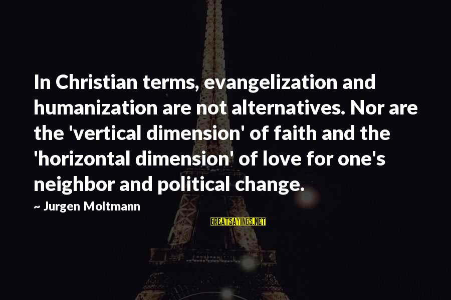 Moltmann Sayings By Jurgen Moltmann: In Christian terms, evangelization and humanization are not alternatives. Nor are the 'vertical dimension' of