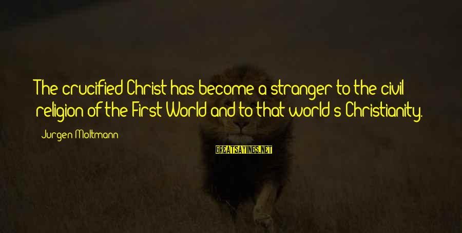 Moltmann Sayings By Jurgen Moltmann: The crucified Christ has become a stranger to the civil religion of the First World