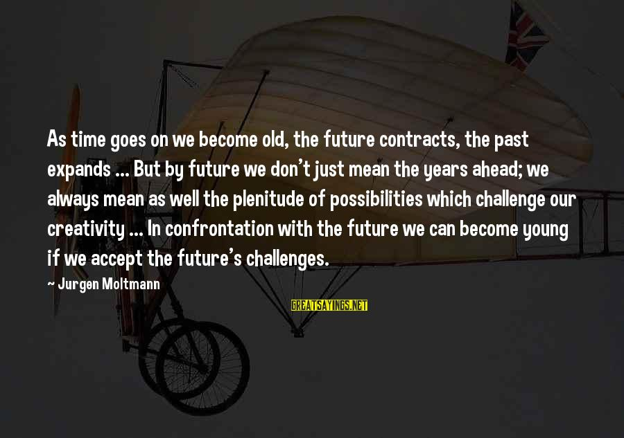 Moltmann Sayings By Jurgen Moltmann: As time goes on we become old, the future contracts, the past expands ... But