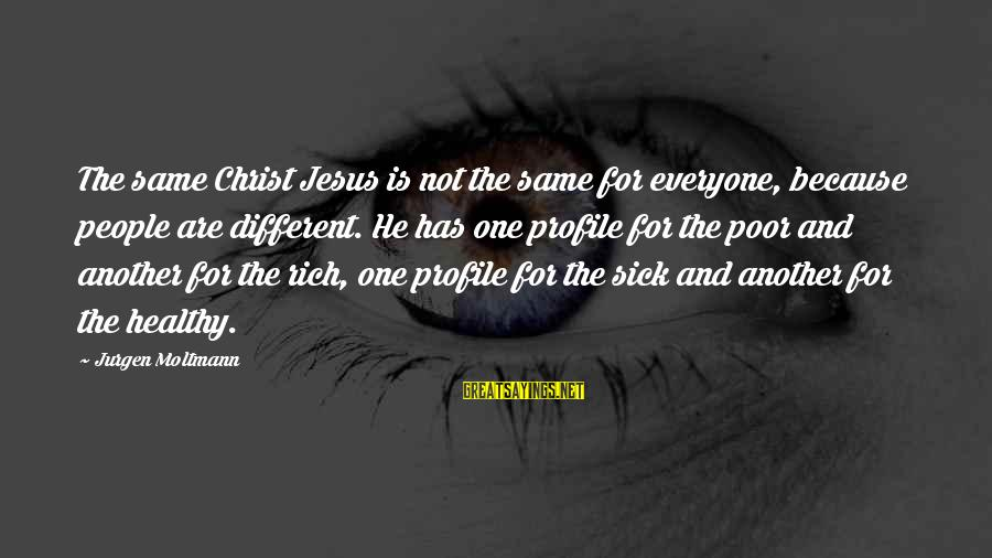 Moltmann Sayings By Jurgen Moltmann: The same Christ Jesus is not the same for everyone, because people are different. He