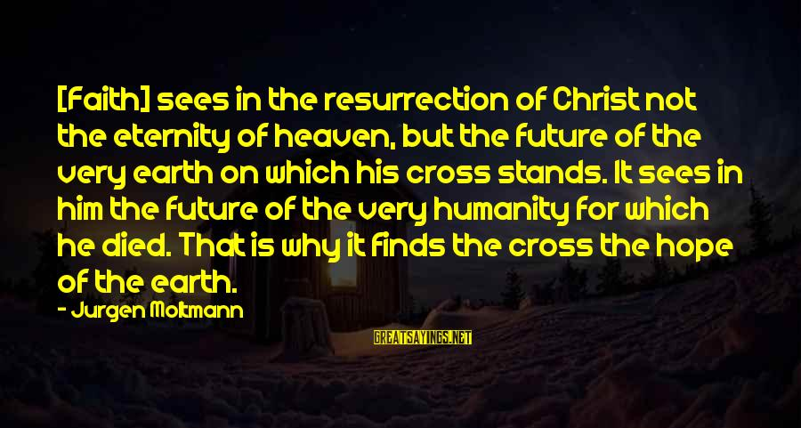 Moltmann Sayings By Jurgen Moltmann: [Faith] sees in the resurrection of Christ not the eternity of heaven, but the future