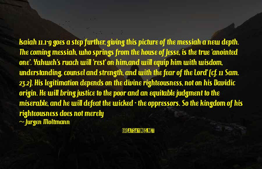 Moltmann Sayings By Jurgen Moltmann: Isaiah 11.1-9 goes a step further, giving this picture of the messiah a new depth.