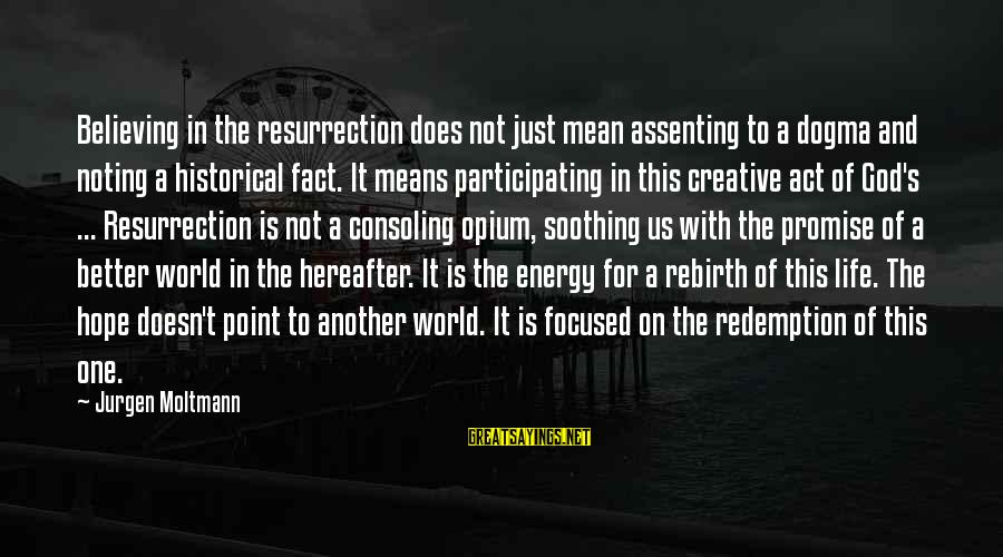 Moltmann Sayings By Jurgen Moltmann: Believing in the resurrection does not just mean assenting to a dogma and noting a