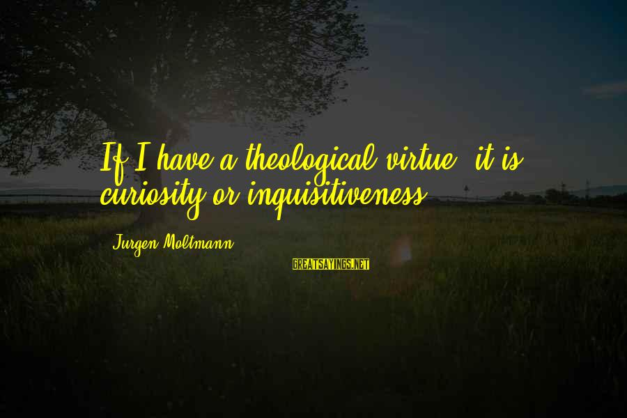 Moltmann Sayings By Jurgen Moltmann: If I have a theological virtue, it is curiosity or inquisitiveness.