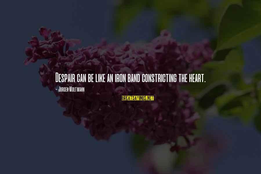 Moltmann Sayings By Jurgen Moltmann: Despair can be like an iron band constricting the heart.