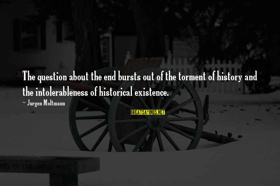 Moltmann Sayings By Jurgen Moltmann: The question about the end bursts out of the torment of history and the intolerableness