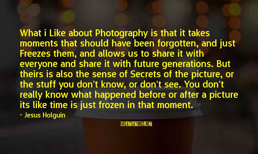 Moments And Photography Sayings By Jesus Holguin: What i Like about Photography is that it takes moments that should have been forgotten,