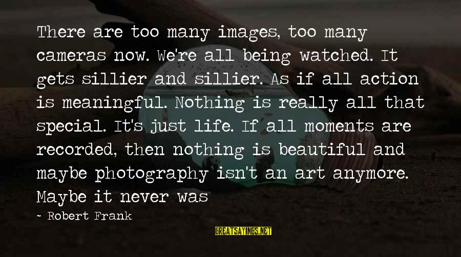 Moments And Photography Sayings By Robert Frank: There are too many images, too many cameras now. We're all being watched. It gets