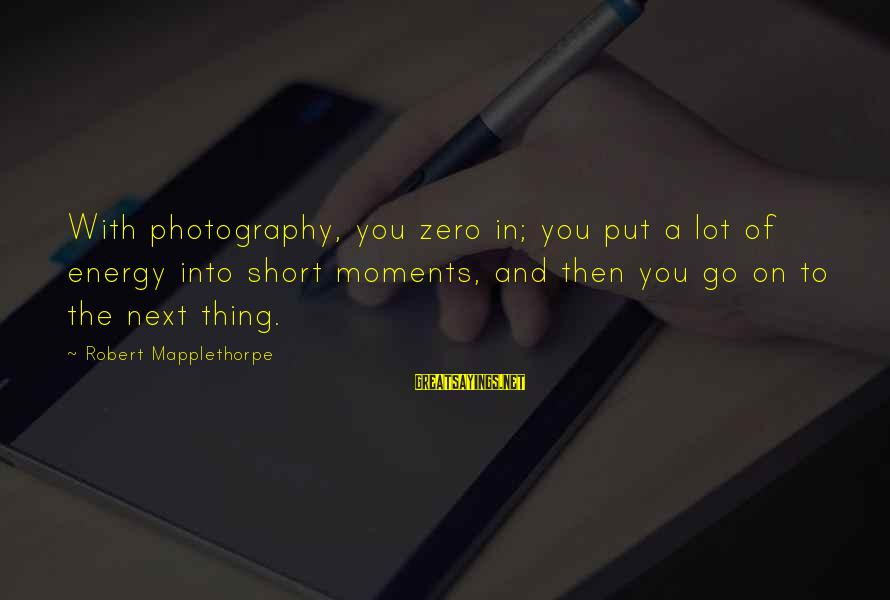 Moments And Photography Sayings By Robert Mapplethorpe: With photography, you zero in; you put a lot of energy into short moments, and