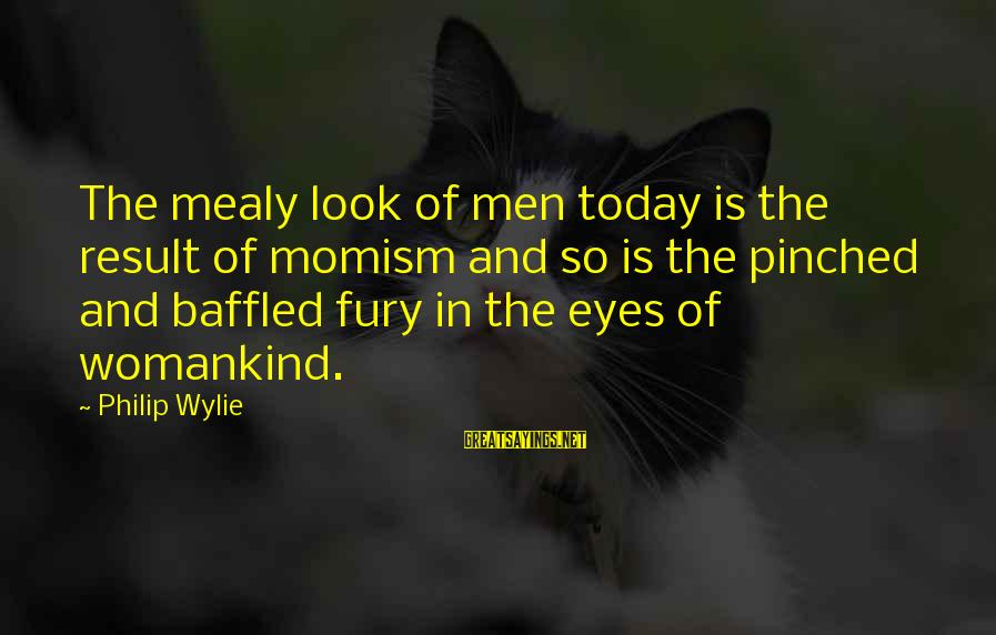 Momism Sayings By Philip Wylie: The mealy look of men today is the result of momism and so is the