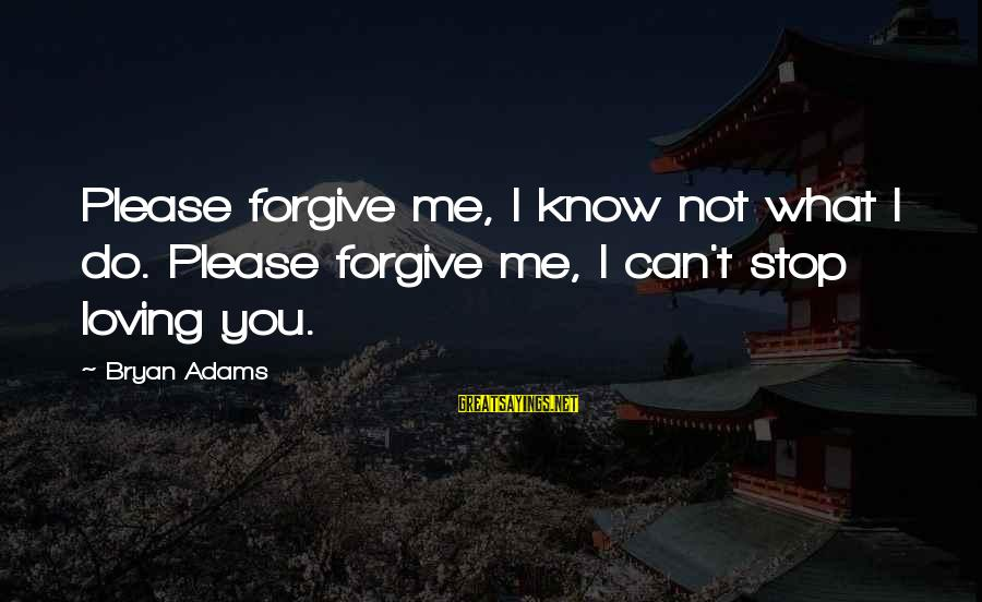 Moms With Dementia Sayings By Bryan Adams: Please forgive me, I know not what I do. Please forgive me, I can't stop