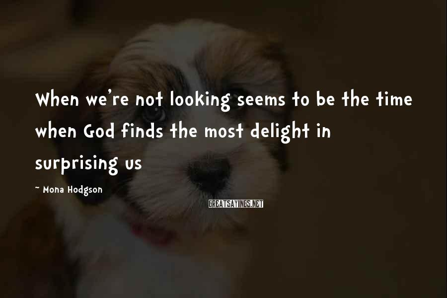 Mona Hodgson Sayings: When we're not looking seems to be the time when God finds the most delight