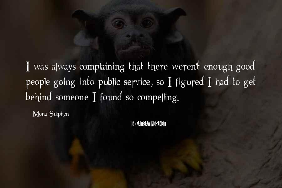 Mona Sutphen Sayings: I was always complaining that there weren't enough good people going into public service, so