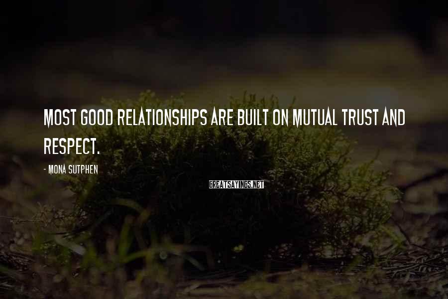 Mona Sutphen Sayings: Most good relationships are built on mutual trust and respect.