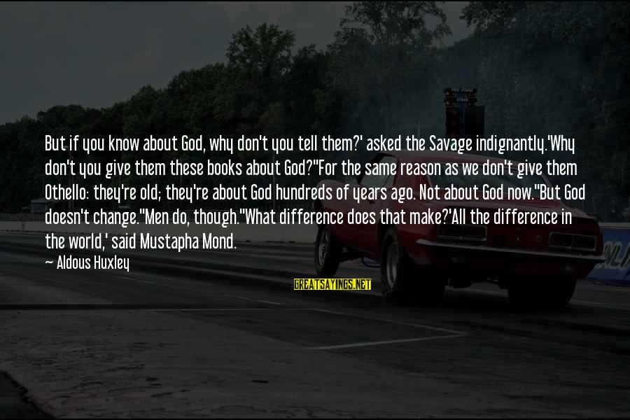 Mond Sayings By Aldous Huxley: But if you know about God, why don't you tell them?' asked the Savage indignantly.'Why
