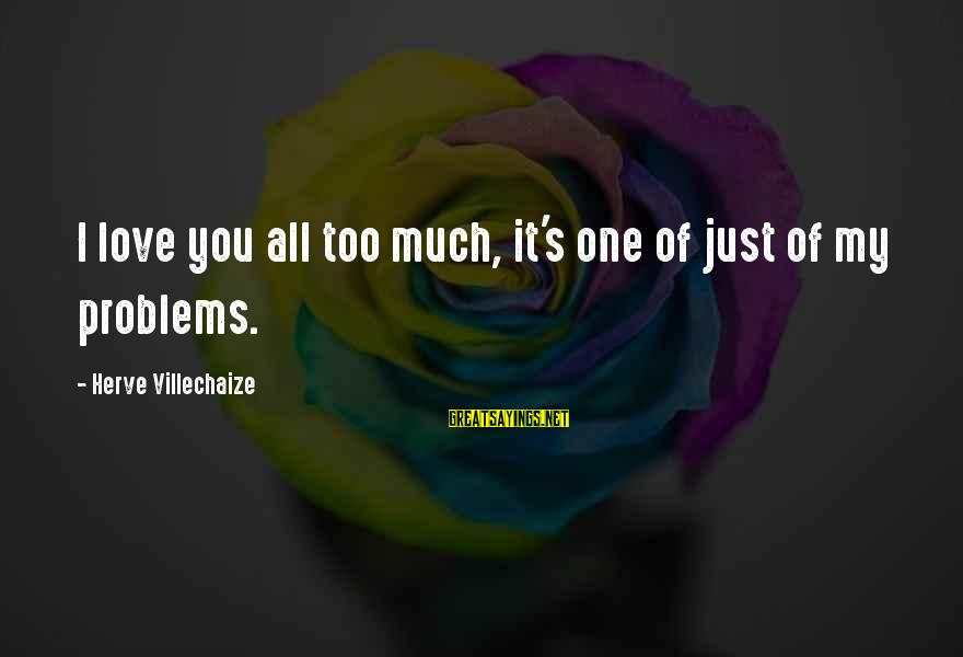 Monday Afternoon Sayings By Herve Villechaize: I love you all too much, it's one of just of my problems.