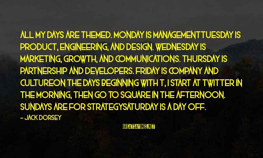 Monday Afternoon Sayings By Jack Dorsey: All my days are themed. Monday is managementTuesday is product, engineering, and design. Wednesday is