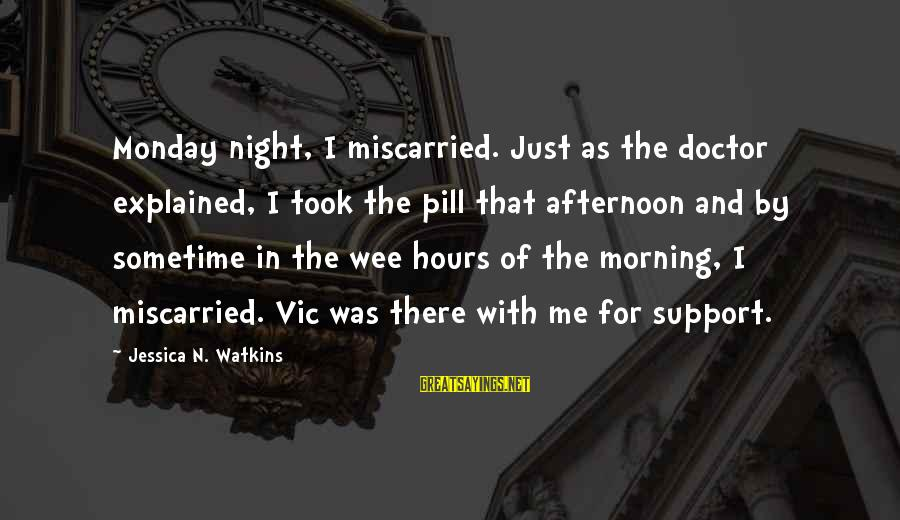 Monday Afternoon Sayings By Jessica N. Watkins: Monday night, I miscarried. Just as the doctor explained, I took the pill that afternoon