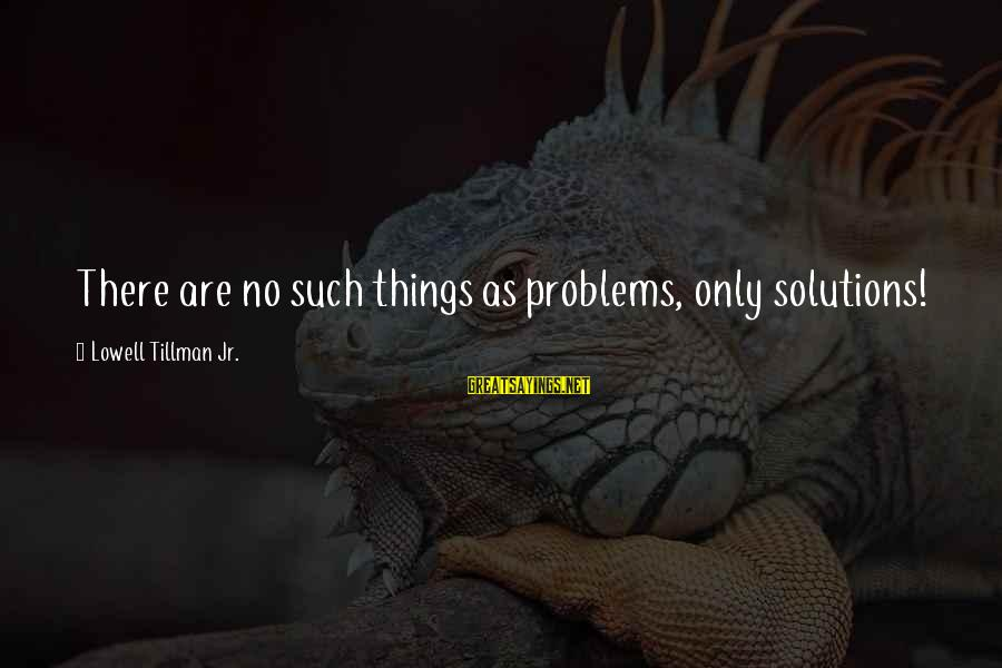 Monday Afternoon Sayings By Lowell Tillman Jr.: There are no such things as problems, only solutions!