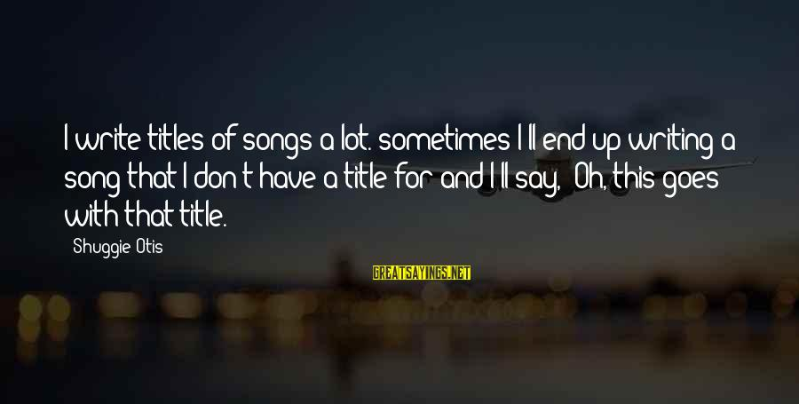 Monday Afternoon Sayings By Shuggie Otis: I write titles of songs a lot. sometimes I'll end up writing a song that