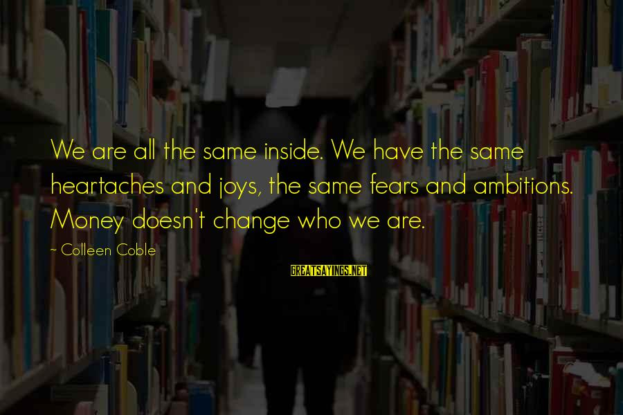 Money Doesn Change You Sayings By Colleen Coble: We are all the same inside. We have the same heartaches and joys, the same