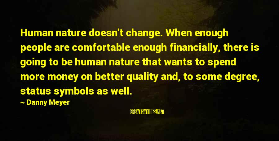 Money Doesn Change You Sayings By Danny Meyer: Human nature doesn't change. When enough people are comfortable enough financially, there is going to