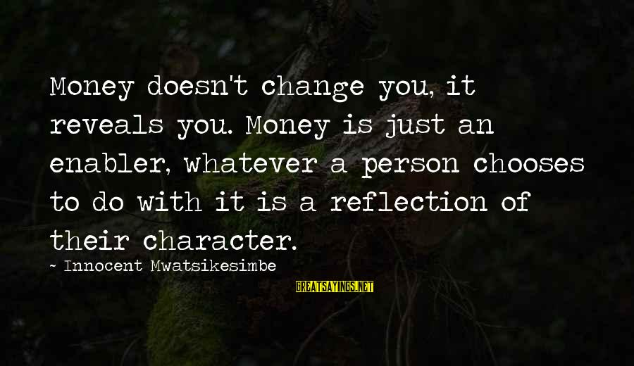 Money Doesn Change You Sayings By Innocent Mwatsikesimbe: Money doesn't change you, it reveals you. Money is just an enabler, whatever a person