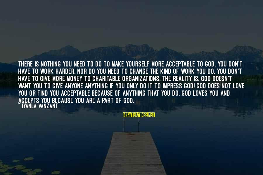Money Doesn Change You Sayings By Iyanla Vanzant: There is nothing you need to do to make yourself more acceptable to God. You