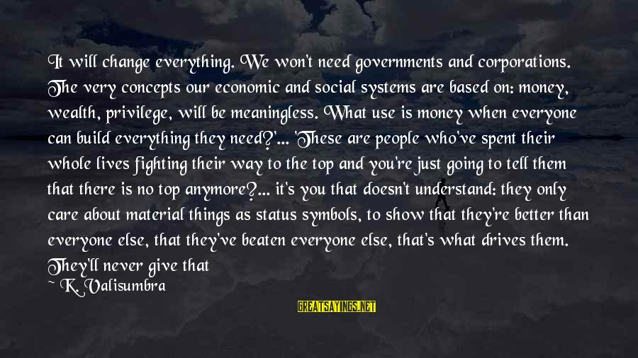 Money Doesn Change You Sayings By K. Valisumbra: It will change everything. We won't need governments and corporations. The very concepts our economic