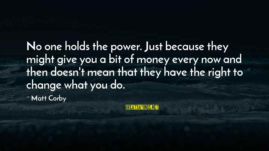 Money Doesn Change You Sayings By Matt Corby: No one holds the power. Just because they might give you a bit of money