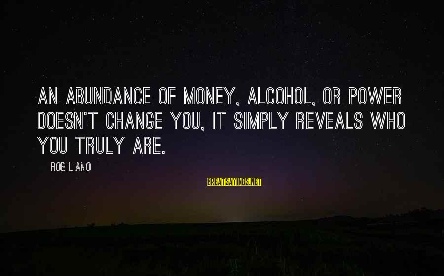 Money Doesn Change You Sayings By Rob Liano: An abundance of money, alcohol, or power doesn't change you, it simply reveals who you