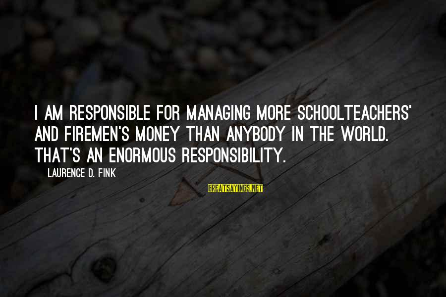 Money Managing Sayings By Laurence D. Fink: I am responsible for managing more schoolteachers' and firemen's money than anybody in the world.