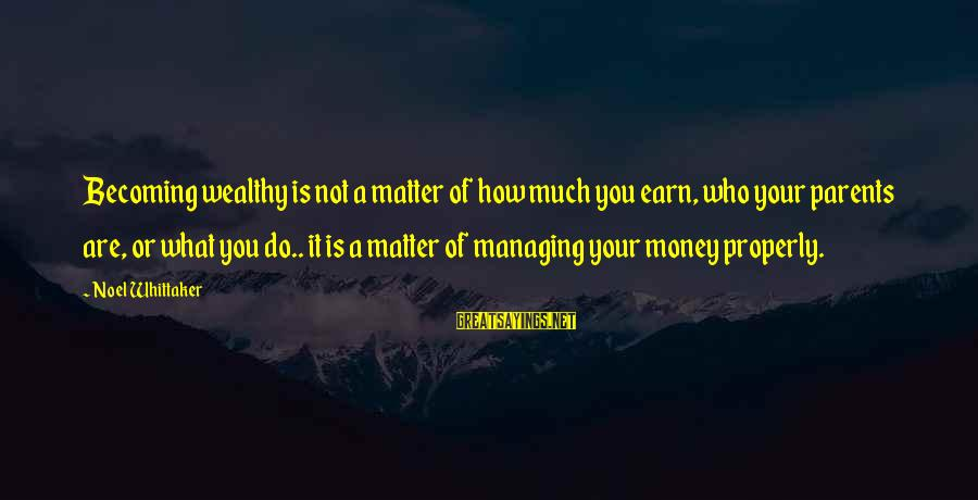 Money Managing Sayings By Noel Whittaker: Becoming wealthy is not a matter of how much you earn, who your parents are,