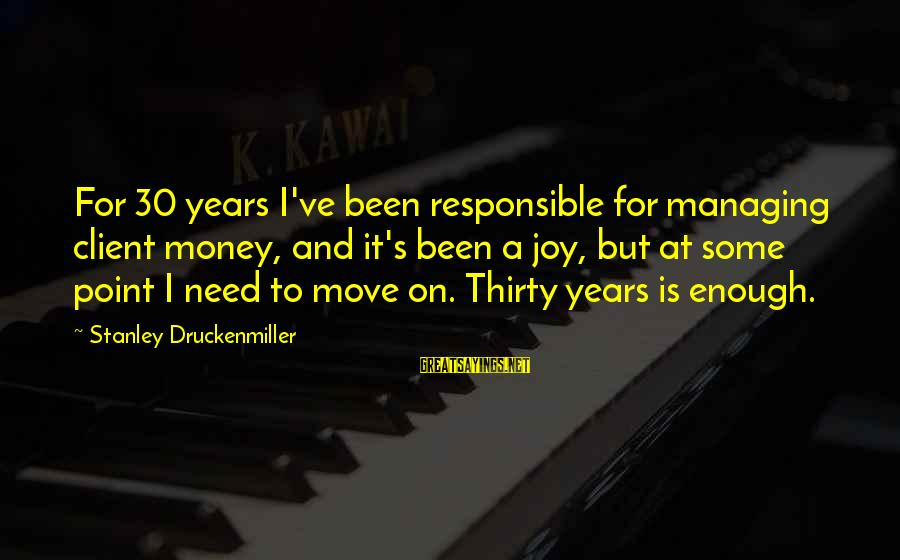 Money Managing Sayings By Stanley Druckenmiller: For 30 years I've been responsible for managing client money, and it's been a joy,