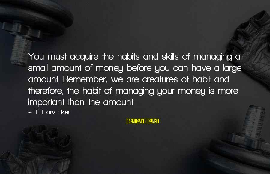 Money Managing Sayings By T. Harv Eker: You must acquire the habits and skills of managing a small amount of money before